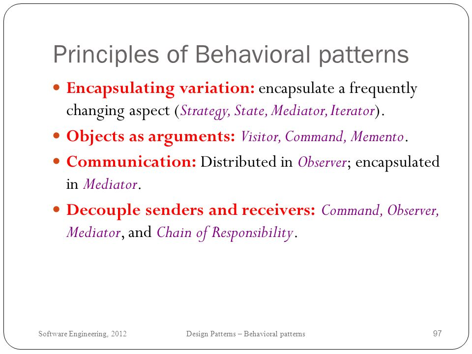Software Engineering, 2012 Design Patterns – Behavioral patterns 98 Design Patterns principles (Erich Gamma) Two principles of reusable object-oriented design(GOF).