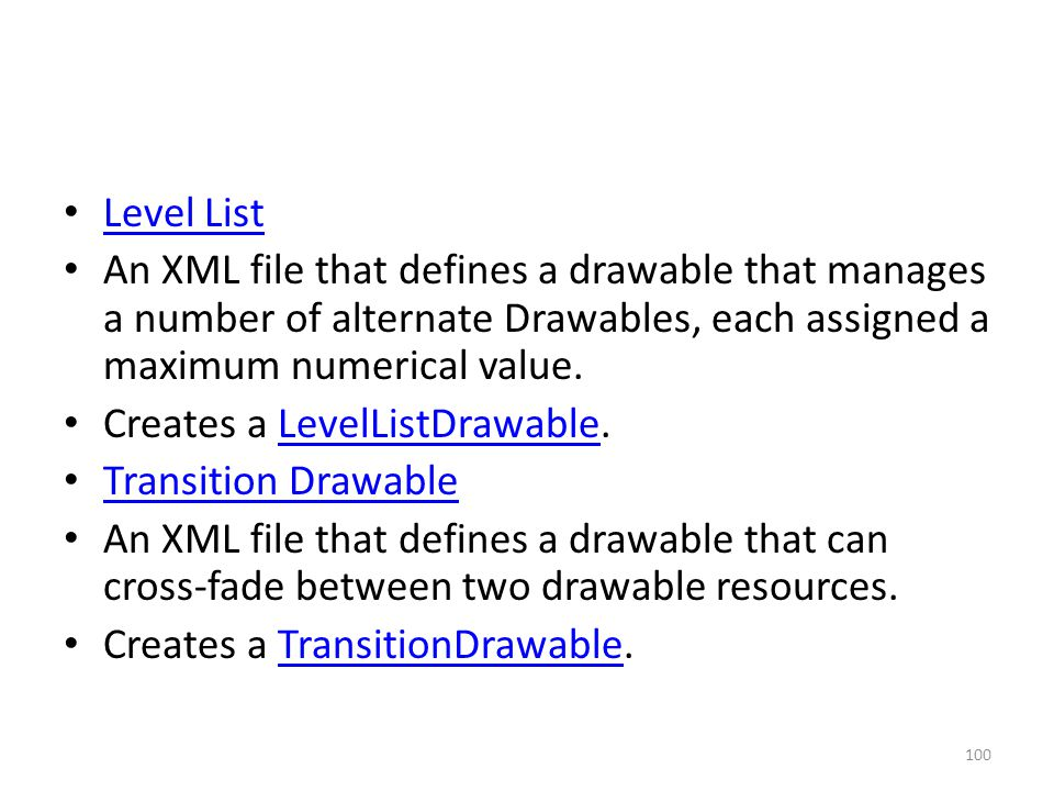 Level List An XML file that defines a drawable that manages a number of alternate Drawables, each assigned a maximum numerical value.
