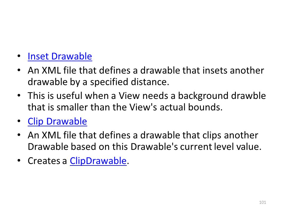 Inset Drawable An XML file that defines a drawable that insets another drawable by a specified distance. This is useful when a View needs a background