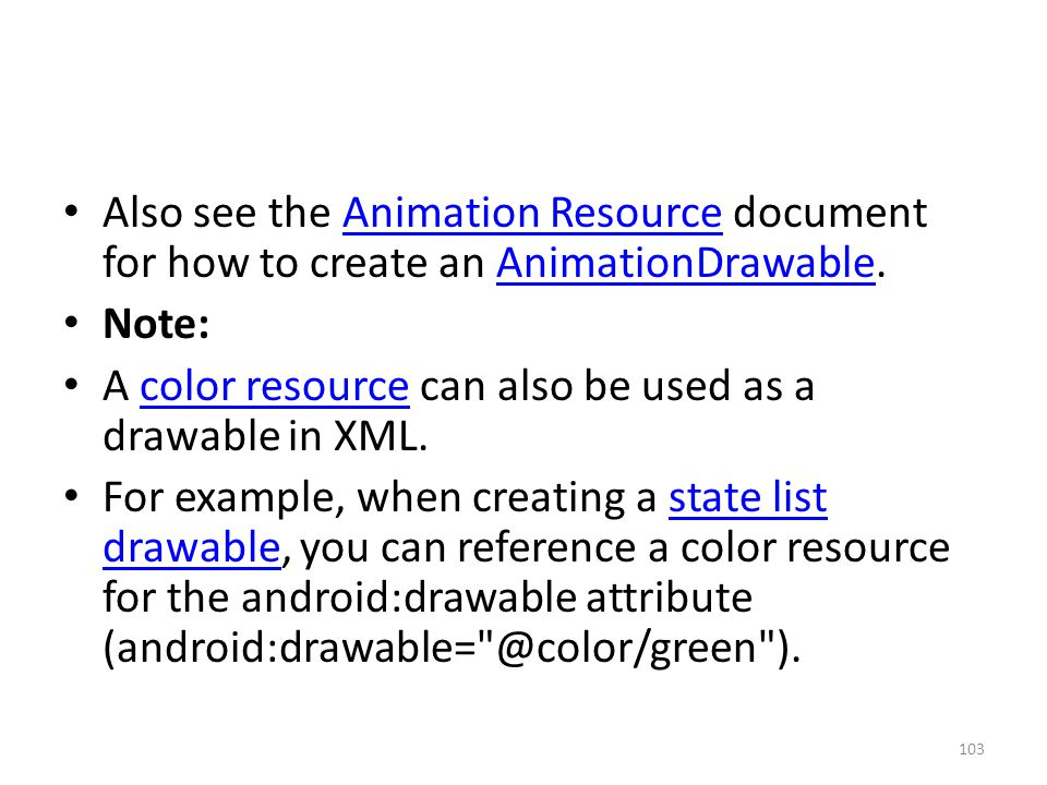 Also see the Animation Resource document for how to create an AnimationDrawable.Animation ResourceAnimationDrawable Note: A color resource can also be