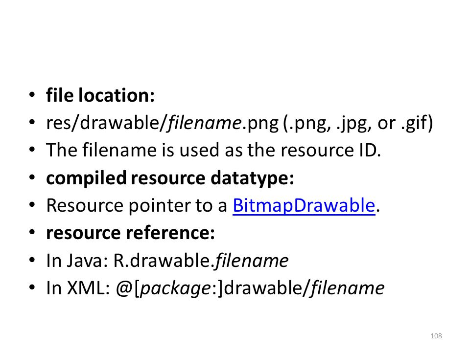file location: res/drawable/filename.png (.png,.jpg, or.gif) The filename is used as the resource ID.