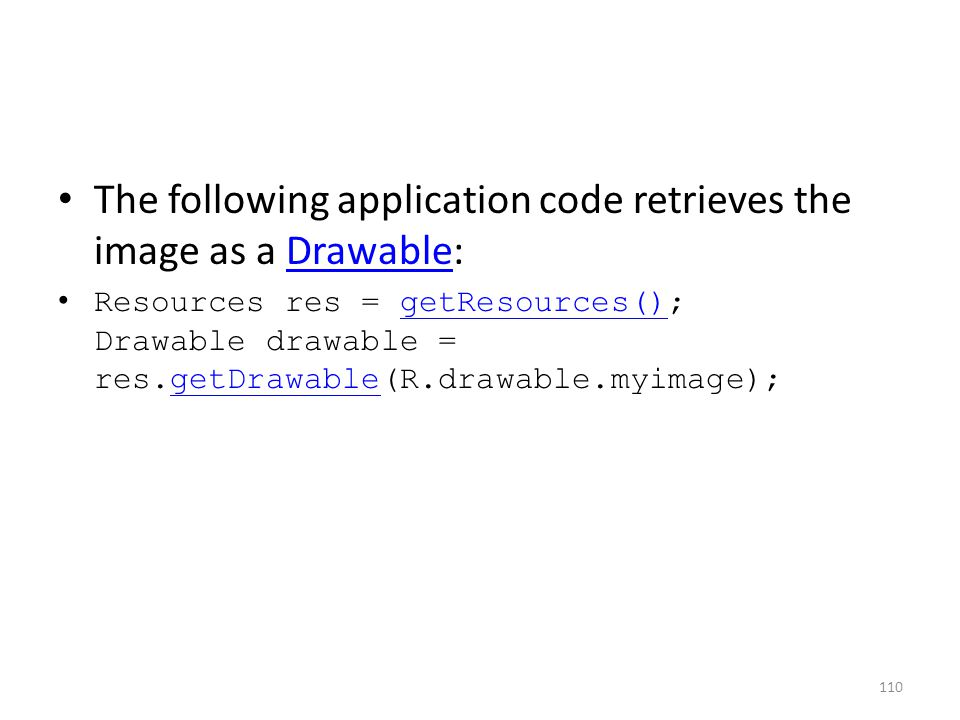 The following application code retrieves the image as a Drawable:Drawable Resources res = getResources(); Drawable drawable = res.getDrawable(R.drawable.myimage);getResources()getDrawable 110
