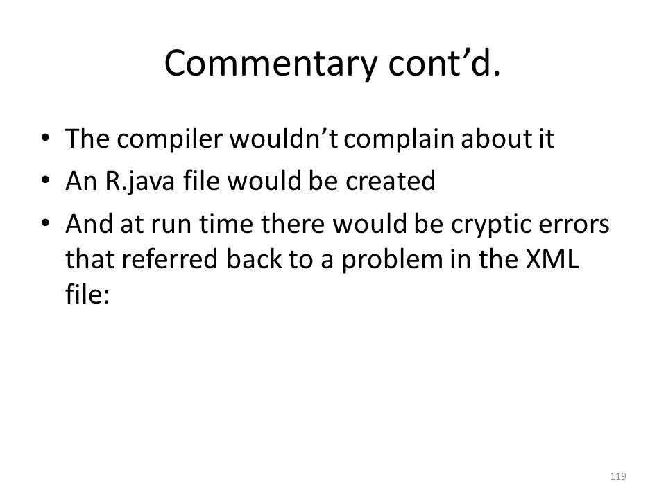 Commentary cont'd. The compiler wouldn't complain about it An R.java file would be created And at run time there would be cryptic errors that referred