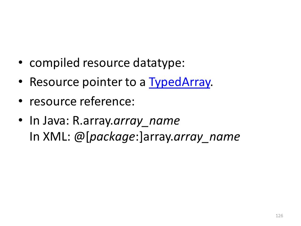 compiled resource datatype: Resource pointer to a TypedArray.TypedArray resource reference: In Java: R.array.array_name In XML: @[package:]array.array_name 126