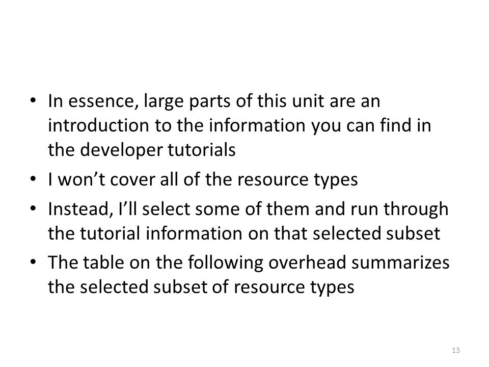 In essence, large parts of this unit are an introduction to the information you can find in the developer tutorials I won't cover all of the resource types Instead, I'll select some of them and run through the tutorial information on that selected subset The table on the following overhead summarizes the selected subset of resource types 13