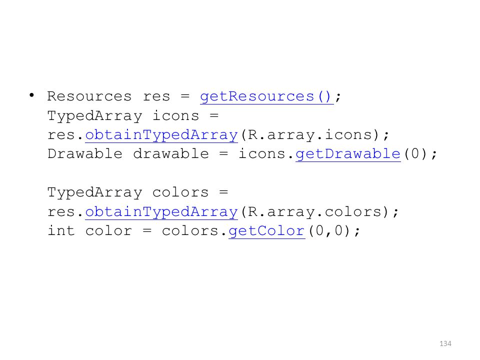 Resources res = getResources(); TypedArray icons = res.obtainTypedArray(R.array.icons); Drawable drawable = icons.getDrawable(0); TypedArray colors = res.obtainTypedArray(R.array.colors); int color = colors.getColor(0,0);getResources()obtainTypedArraygetDrawableobtainTypedArraygetColor 134