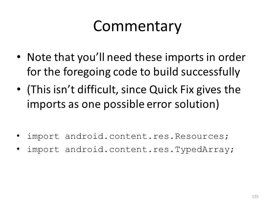 Commentary Note that you'll need these imports in order for the foregoing code to build successfully (This isn't difficult, since Quick Fix gives the imports as one possible error solution) import android.content.res.Resources; import android.content.res.TypedArray; 135