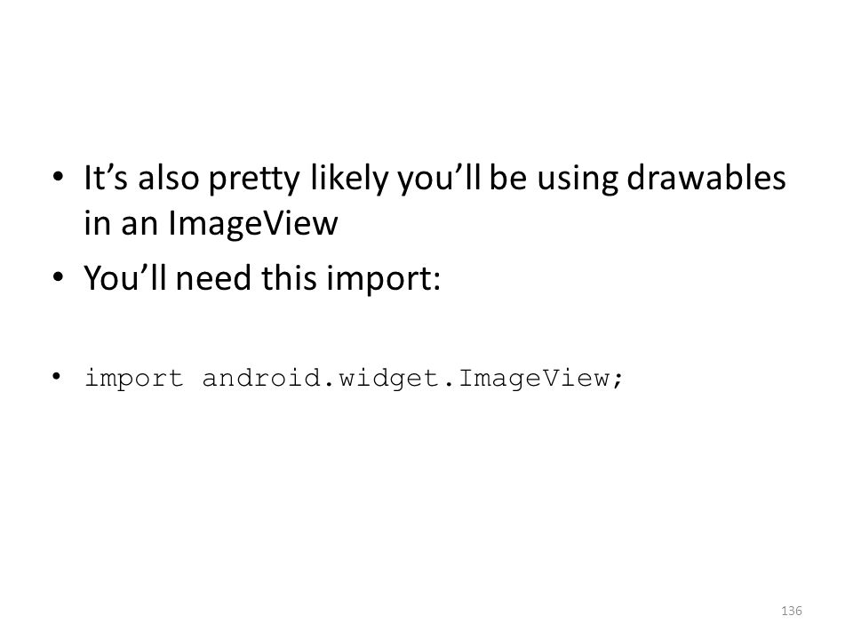 It's also pretty likely you'll be using drawables in an ImageView You'll need this import: import android.widget.ImageView; 136