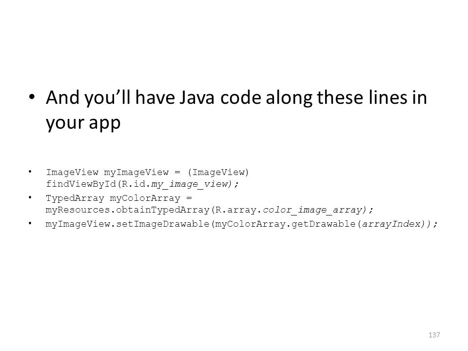 And you'll have Java code along these lines in your app ImageView myImageView = (ImageView) findViewById(R.id.my_image_view); TypedArray myColorArray