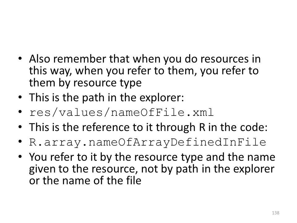 Also remember that when you do resources in this way, when you refer to them, you refer to them by resource type This is the path in the explorer: res/values/nameOfFile.xml This is the reference to it through R in the code: R.array.nameOfArrayDefinedInFile You refer to it by the resource type and the name given to the resource, not by path in the explorer or the name of the file 138