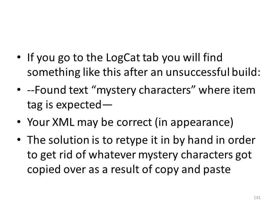If you go to the LogCat tab you will find something like this after an unsuccessful build: --Found text mystery characters where item tag is expected— Your XML may be correct (in appearance) The solution is to retype it in by hand in order to get rid of whatever mystery characters got copied over as a result of copy and paste 141