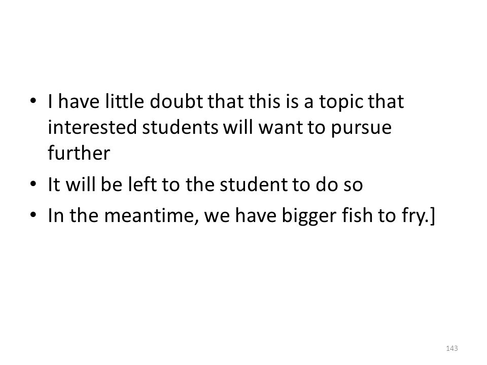 I have little doubt that this is a topic that interested students will want to pursue further It will be left to the student to do so In the meantime, we have bigger fish to fry.] 143