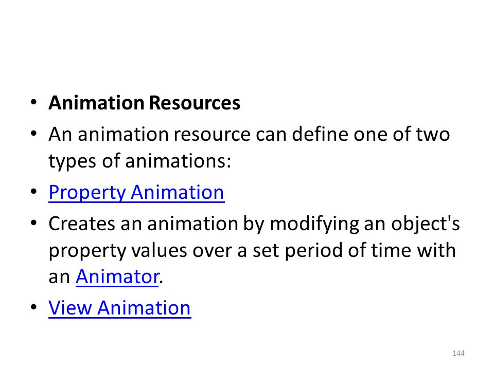 Animation Resources An animation resource can define one of two types of animations: Property Animation Creates an animation by modifying an object's