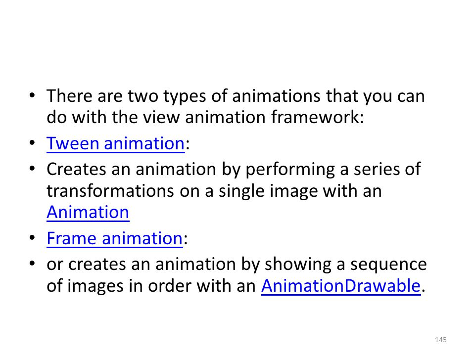 There are two types of animations that you can do with the view animation framework: Tween animation: Tween animation Creates an animation by performing a series of transformations on a single image with an Animation Animation Frame animation: Frame animation or creates an animation by showing a sequence of images in order with an AnimationDrawable.AnimationDrawable 145