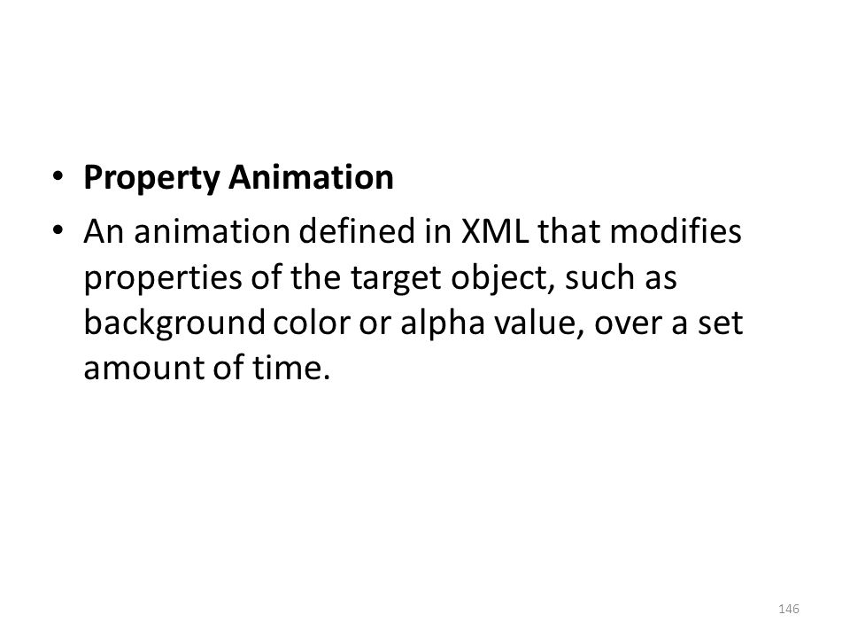 Property Animation An animation defined in XML that modifies properties of the target object, such as background color or alpha value, over a set amount of time.
