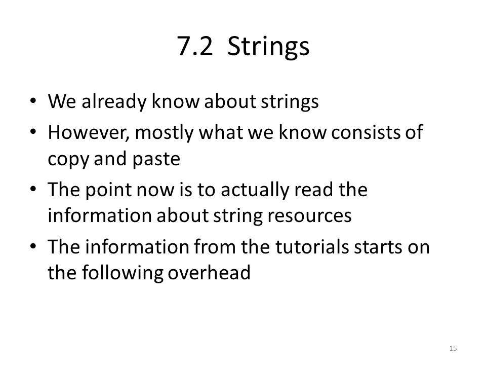 7.2 Strings We already know about strings However, mostly what we know consists of copy and paste The point now is to actually read the information about string resources The information from the tutorials starts on the following overhead 15