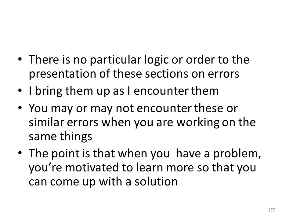 There is no particular logic or order to the presentation of these sections on errors I bring them up as I encounter them You may or may not encounter these or similar errors when you are working on the same things The point is that when you have a problem, you're motivated to learn more so that you can come up with a solution 155