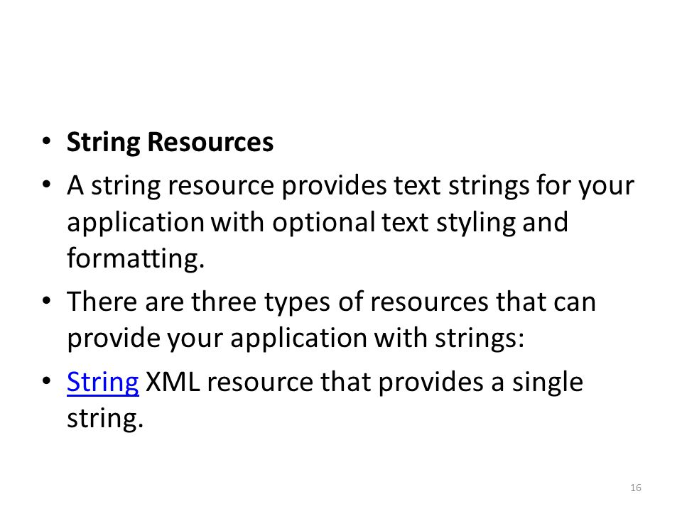 String Resources A string resource provides text strings for your application with optional text styling and formatting. There are three types of reso