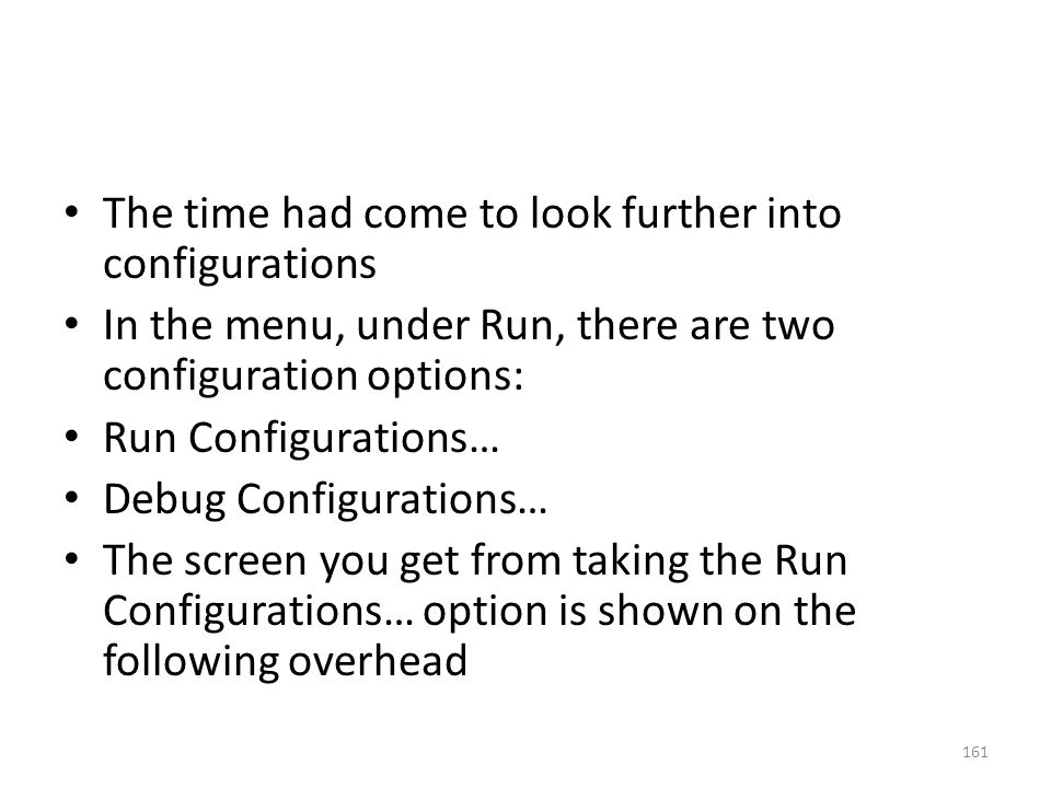 The time had come to look further into configurations In the menu, under Run, there are two configuration options: Run Configurations… Debug Configura