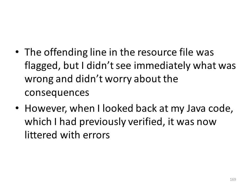 The offending line in the resource file was flagged, but I didn't see immediately what was wrong and didn't worry about the consequences However, when I looked back at my Java code, which I had previously verified, it was now littered with errors 169