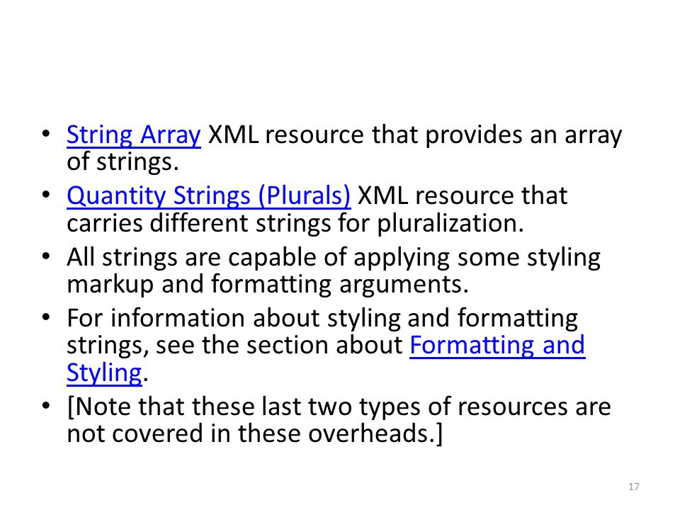 String Array XML resource that provides an array of strings. String Array Quantity Strings (Plurals) XML resource that carries different strings for p