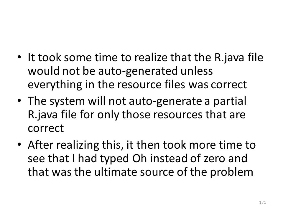 It took some time to realize that the R.java file would not be auto-generated unless everything in the resource files was correct The system will not