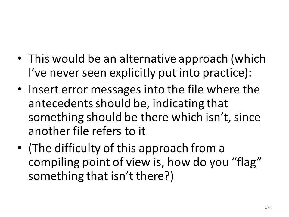 This would be an alternative approach (which I've never seen explicitly put into practice): Insert error messages into the file where the antecedents should be, indicating that something should be there which isn't, since another file refers to it (The difficulty of this approach from a compiling point of view is, how do you flag something that isn't there ) 174