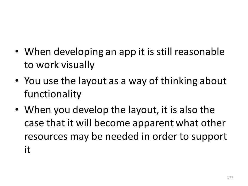 When developing an app it is still reasonable to work visually You use the layout as a way of thinking about functionality When you develop the layout