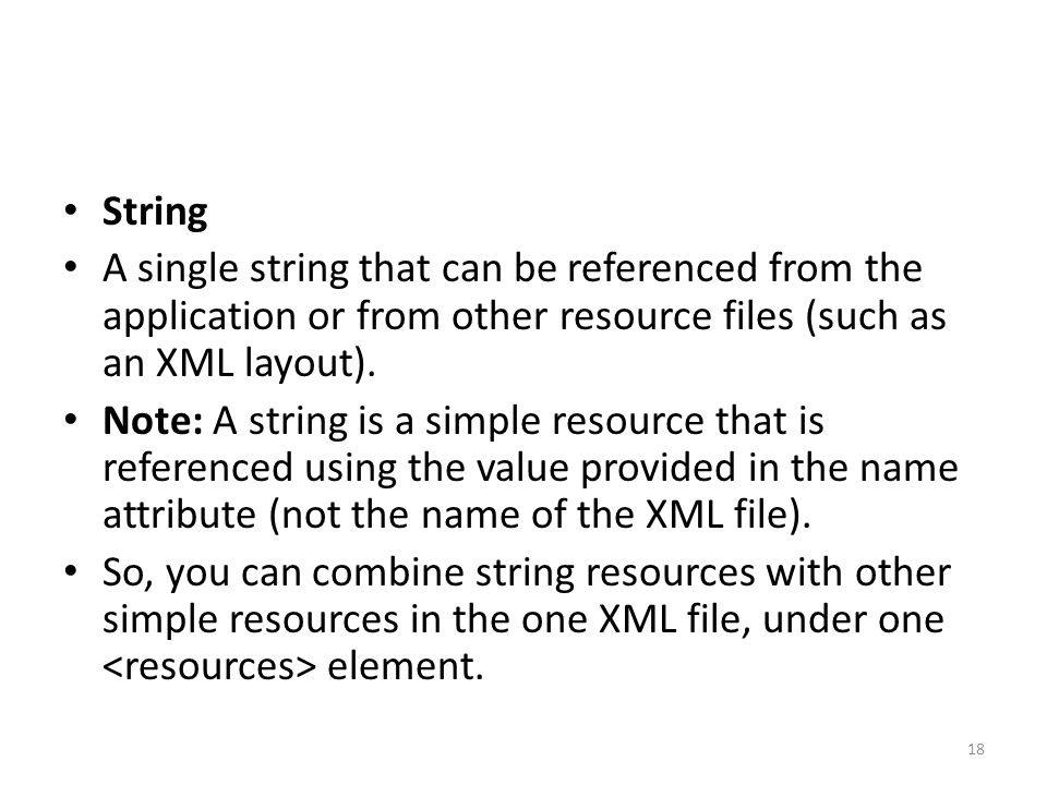 String A single string that can be referenced from the application or from other resource files (such as an XML layout). Note: A string is a simple re