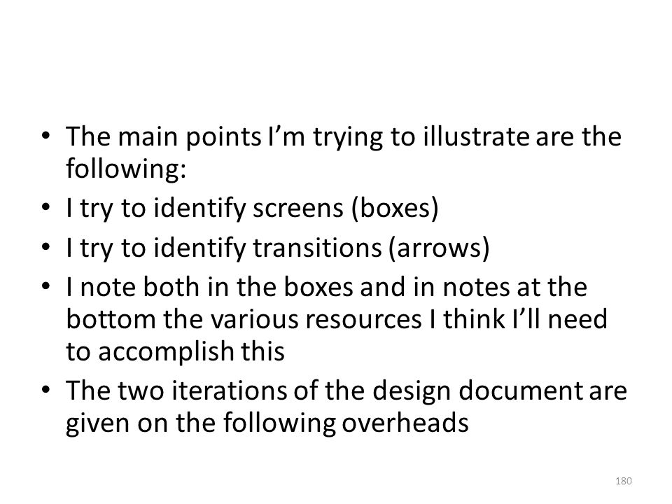 The main points I'm trying to illustrate are the following: I try to identify screens (boxes) I try to identify transitions (arrows) I note both in th