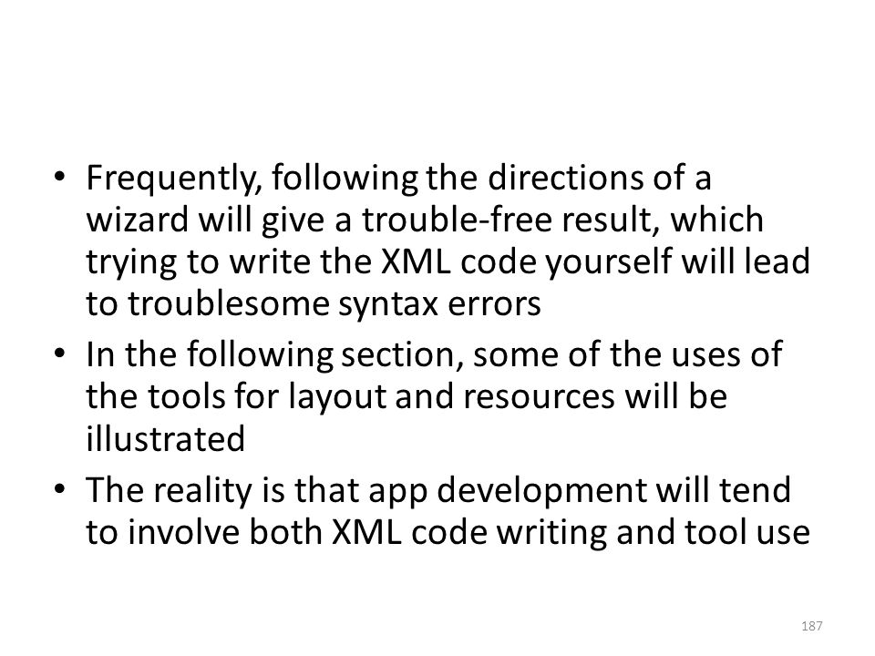 Frequently, following the directions of a wizard will give a trouble-free result, which trying to write the XML code yourself will lead to troublesome syntax errors In the following section, some of the uses of the tools for layout and resources will be illustrated The reality is that app development will tend to involve both XML code writing and tool use 187