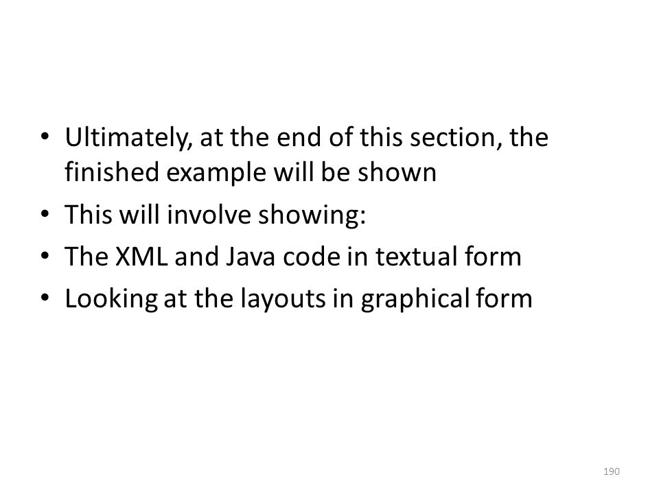 Ultimately, at the end of this section, the finished example will be shown This will involve showing: The XML and Java code in textual form Looking at the layouts in graphical form 190