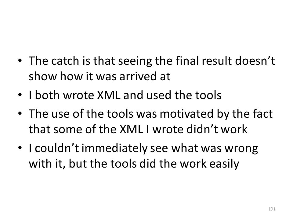 The catch is that seeing the final result doesn't show how it was arrived at I both wrote XML and used the tools The use of the tools was motivated by the fact that some of the XML I wrote didn't work I couldn't immediately see what was wrong with it, but the tools did the work easily 191
