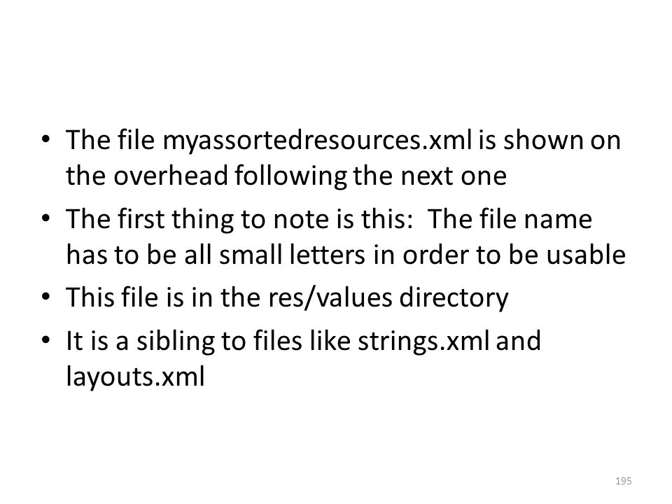 The file myassortedresources.xml is shown on the overhead following the next one The first thing to note is this: The file name has to be all small letters in order to be usable This file is in the res/values directory It is a sibling to files like strings.xml and layouts.xml 195