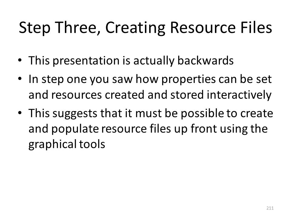 Step Three, Creating Resource Files This presentation is actually backwards In step one you saw how properties can be set and resources created and st