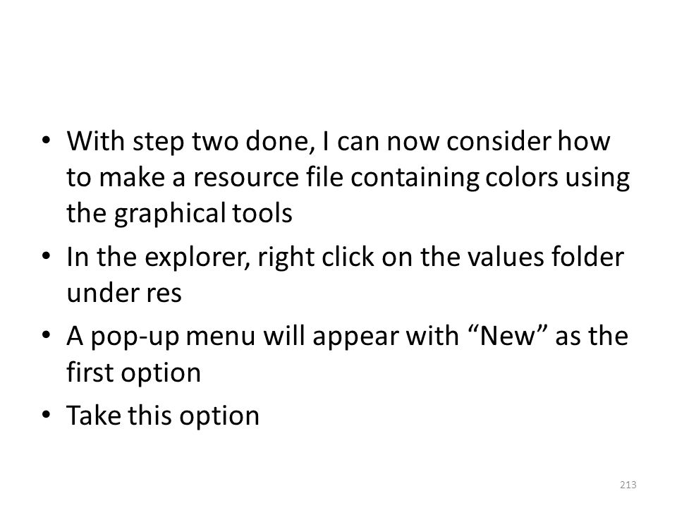 With step two done, I can now consider how to make a resource file containing colors using the graphical tools In the explorer, right click on the values folder under res A pop-up menu will appear with New as the first option Take this option 213