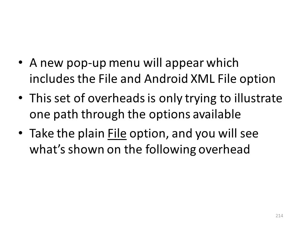 A new pop-up menu will appear which includes the File and Android XML File option This set of overheads is only trying to illustrate one path through the options available Take the plain File option, and you will see what's shown on the following overhead 214