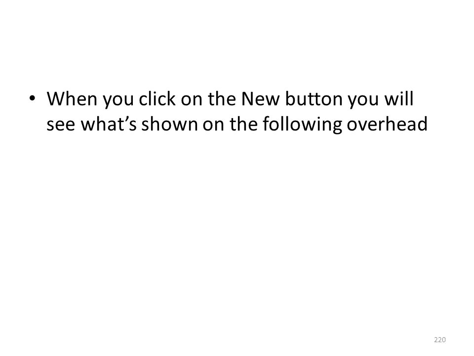When you click on the New button you will see what's shown on the following overhead 220