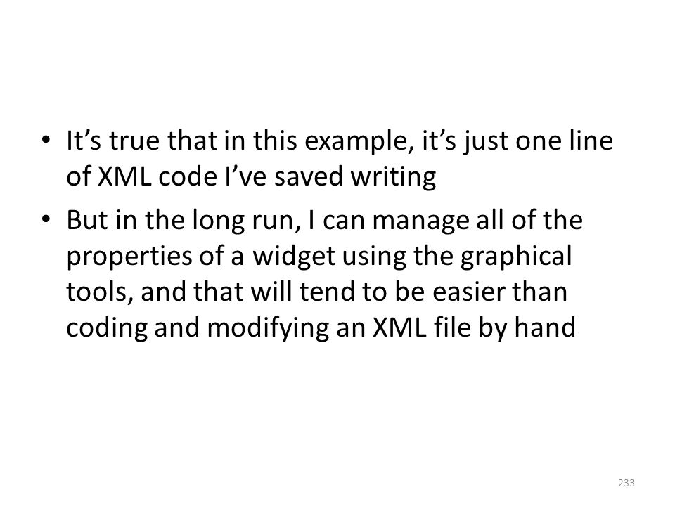 It's true that in this example, it's just one line of XML code I've saved writing But in the long run, I can manage all of the properties of a widget