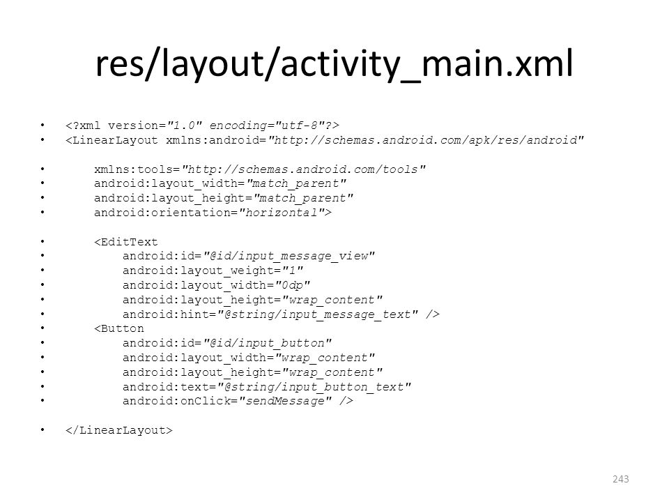 res/layout/activity_main.xml <LinearLayout xmlns:android= http://schemas.android.com/apk/res/android xmlns:tools= http://schemas.android.com/tools android:layout_width= match_parent android:layout_height= match_parent android:orientation= horizontal > <EditText android:id= @id/input_message_view android:layout_weight= 1 android:layout_width= 0dp android:layout_height= wrap_content android:hint= @string/input_message_text /> <Button android:id= @id/input_button android:layout_width= wrap_content android:layout_height= wrap_content android:text= @string/input_button_text android:onClick= sendMessage /> 243