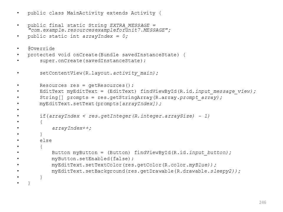 public class MainActivity extends Activity { public final static String EXTRA_MESSAGE = com.example.resourcesexampleforunit7.MESSAGE ; public static int arrayIndex = 0; @Override protected void onCreate(Bundle savedInstanceState) { super.onCreate(savedInstanceState); setContentView(R.layout.activity_main); Resources res = getResources(); EditText myEditText = (EditText) findViewById(R.id.input_message_view); String[] prompts = res.getStringArray(R.array.prompt_array); myEditText.setText(prompts[arrayIndex]); if(arrayIndex < res.getInteger(R.integer.arraySize) - 1) { arrayIndex++; } else { Button myButton = (Button) findViewById(R.id.input_button); myButton.setEnabled(false); myEditText.setTextColor(res.getColor(R.color.myBlue)); myEditText.setBackground(res.getDrawable(R.drawable.sleepy2)); } 246