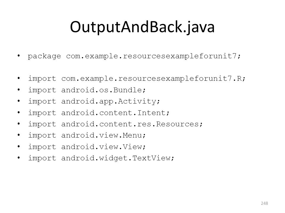 OutputAndBack.java package com.example.resourcesexampleforunit7; import com.example.resourcesexampleforunit7.R; import android.os.Bundle; import android.app.Activity; import android.content.Intent; import android.content.res.Resources; import android.view.Menu; import android.view.View; import android.widget.TextView; 248