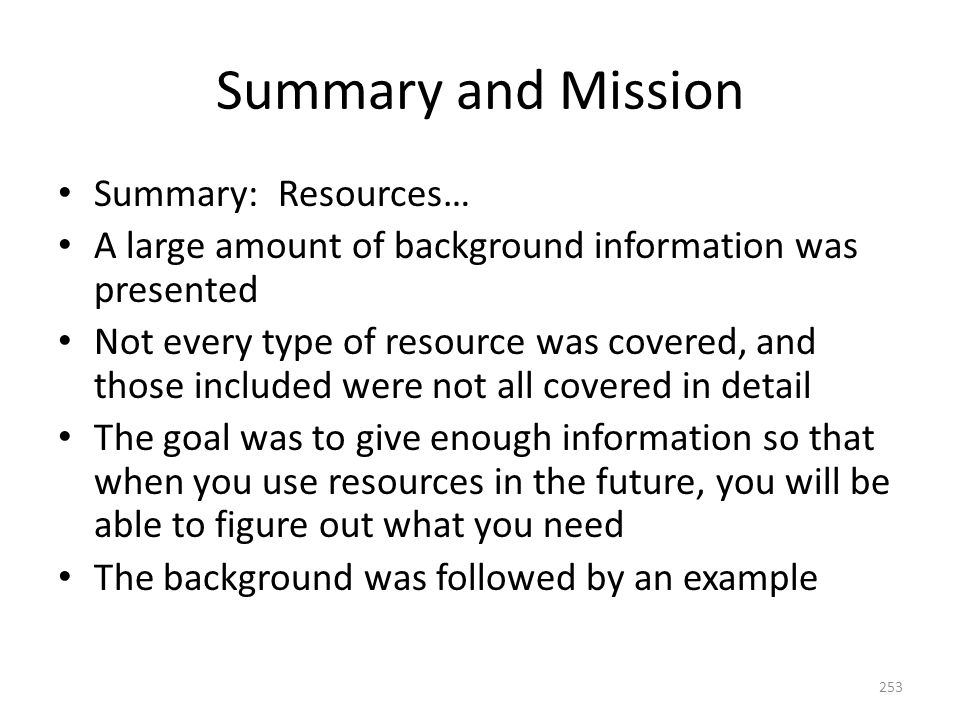 Summary and Mission Summary: Resources… A large amount of background information was presented Not every type of resource was covered, and those included were not all covered in detail The goal was to give enough information so that when you use resources in the future, you will be able to figure out what you need The background was followed by an example 253