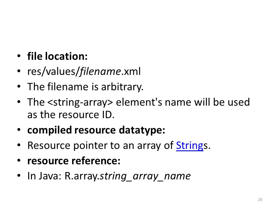 file location: res/values/filename.xml The filename is arbitrary. The element's name will be used as the resource ID. compiled resource datatype: Reso