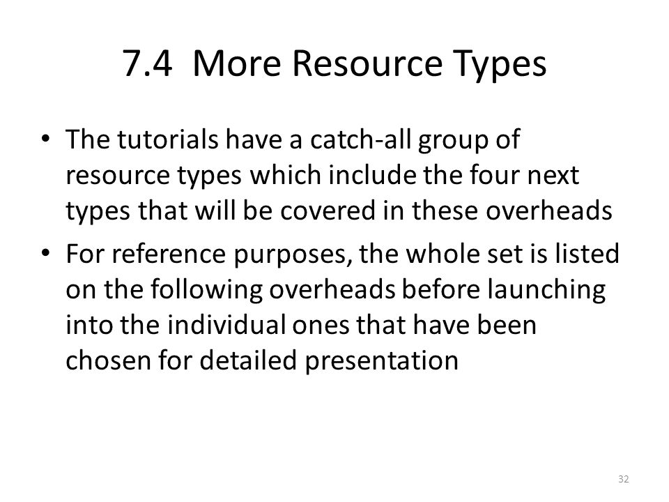 7.4 More Resource Types The tutorials have a catch-all group of resource types which include the four next types that will be covered in these overheads For reference purposes, the whole set is listed on the following overheads before launching into the individual ones that have been chosen for detailed presentation 32
