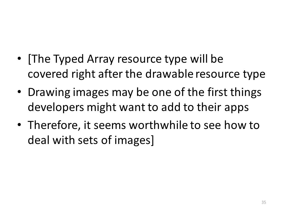 [The Typed Array resource type will be covered right after the drawable resource type Drawing images may be one of the first things developers might want to add to their apps Therefore, it seems worthwhile to see how to deal with sets of images] 35