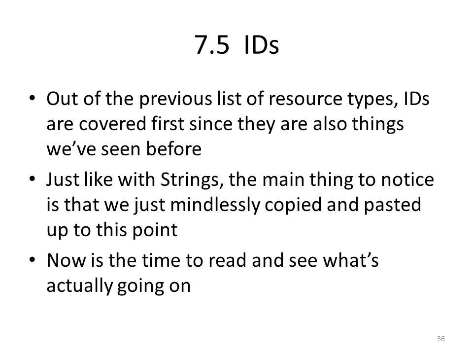 7.5 IDs Out of the previous list of resource types, IDs are covered first since they are also things we've seen before Just like with Strings, the main thing to notice is that we just mindlessly copied and pasted up to this point Now is the time to read and see what's actually going on 36