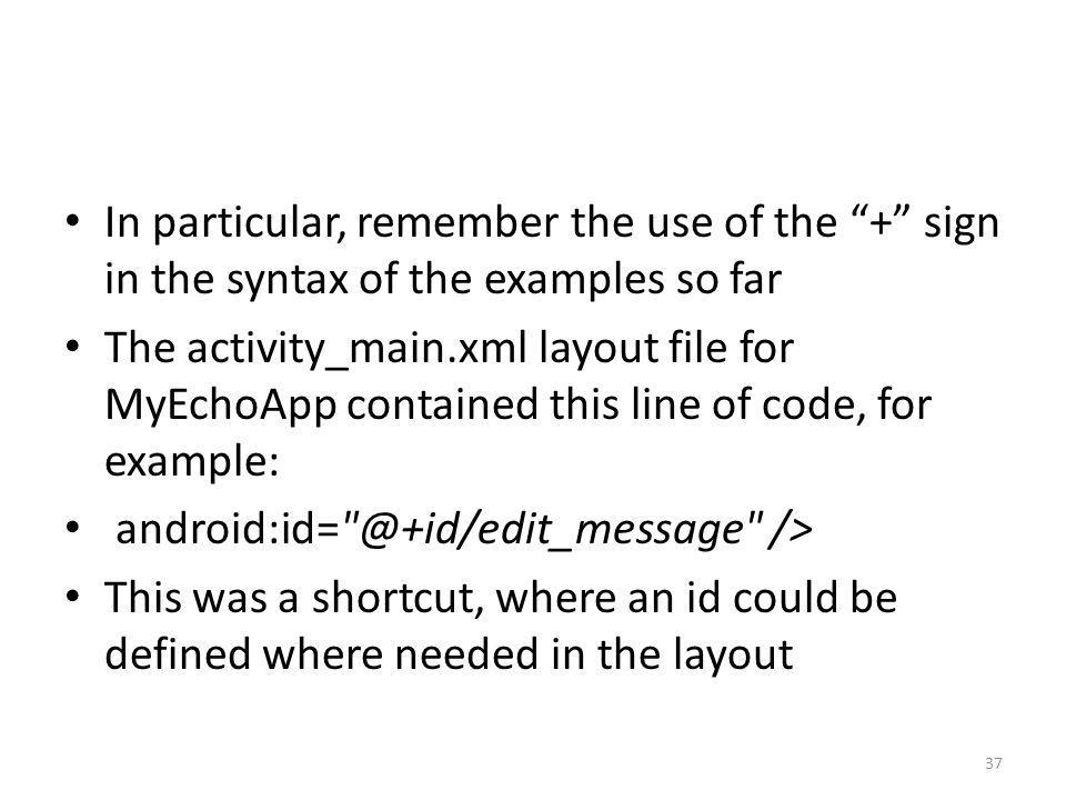 In particular, remember the use of the + sign in the syntax of the examples so far The activity_main.xml layout file for MyEchoApp contained this line of code, for example: android:id= @+id/edit_message /> This was a shortcut, where an id could be defined where needed in the layout 37