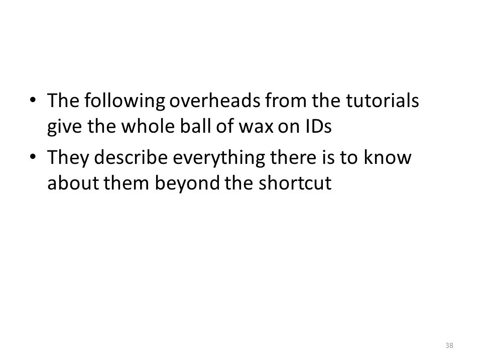 The following overheads from the tutorials give the whole ball of wax on IDs They describe everything there is to know about them beyond the shortcut 38