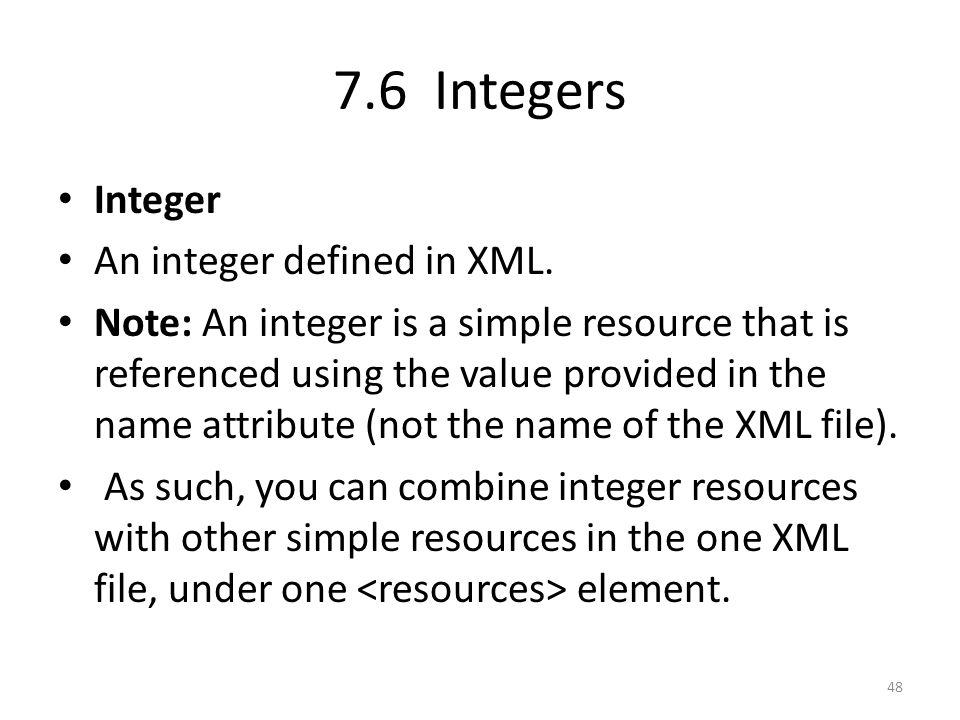 7.6 Integers Integer An integer defined in XML. Note: An integer is a simple resource that is referenced using the value provided in the name attribut